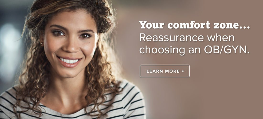 Your comfort zone...Reassurance when choosing an OB/GYN. Click here to learn more.